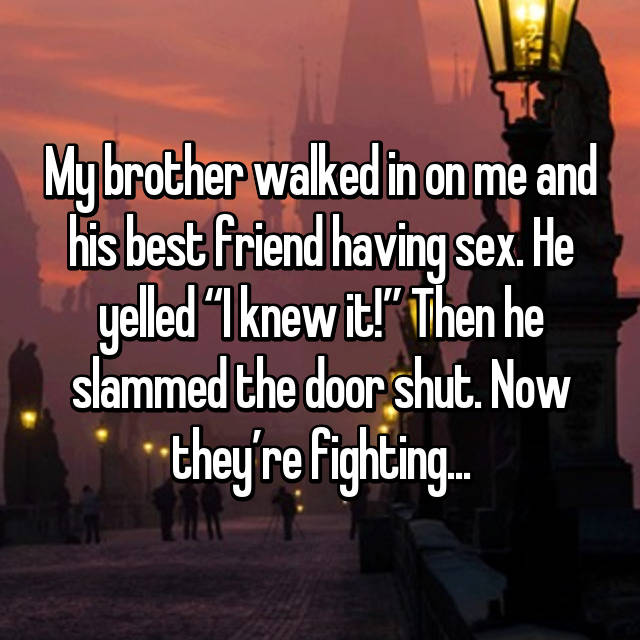 "My brother walked in on me and his best friend having sex. He yelled ""I knew it!"" Then he slammed the door shut. Now they're fighting..."