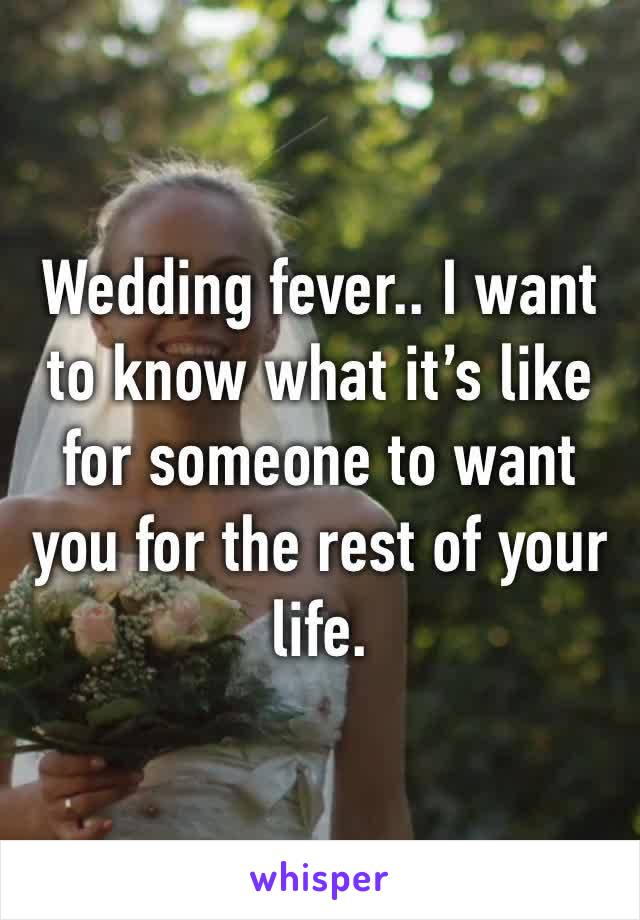 Wedding fever.. I want to know what it's like for someone to want you for the rest of your life.