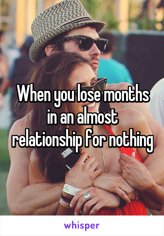 When you lose months in an almost relationship for nothing