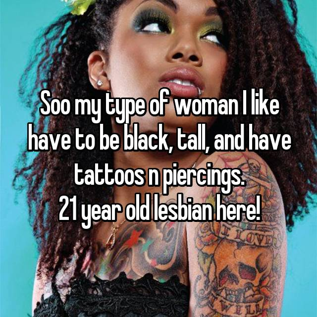 Soo my type of woman I like have to be black, tall, and have tattoos n piercings. 21 year old lesbian here!