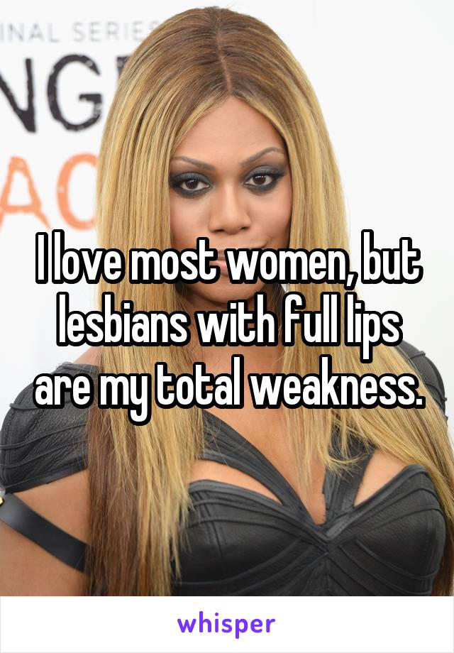 I love most women, but lesbians with full lips are my total weakness.