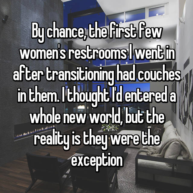 By chance, the first few women's restrooms I went in after transitioning had couches in them. I thought I'd entered a whole new world, but the reality is they were the exception