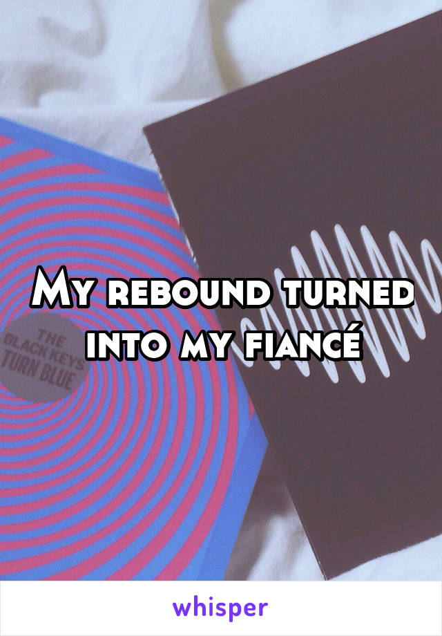 My rebound turned into my fiancé
