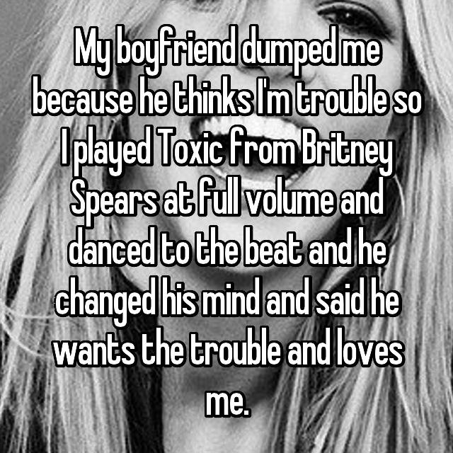 My boyfriend dumped me because he thinks I'm trouble so I played Toxic from Britney Spears at full volume and danced to the beat and he changed his mind and said he wants the trouble and loves me.