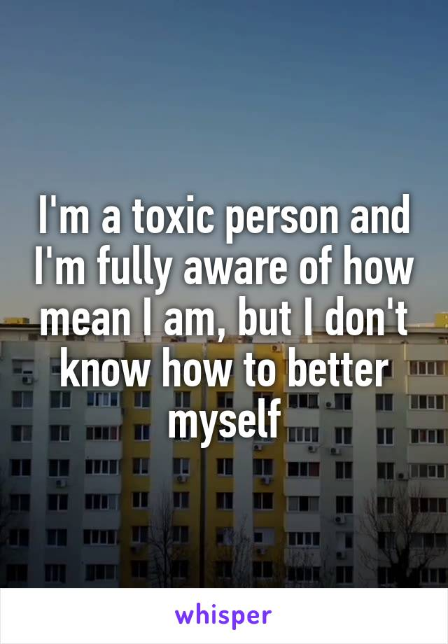 I'm a toxic person and I'm fully aware of how mean I am, but I don't know how to better myself
