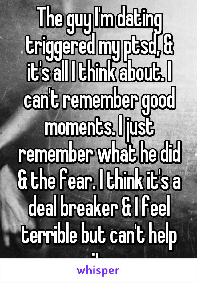 The guy I'm dating triggered my ptsd, & it's all I think about. I can't remember good moments. I just remember what he did & the fear. I think it's a deal breaker & I feel terrible but can't help it.