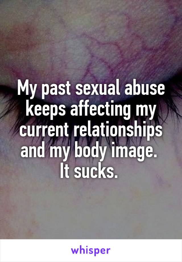 My past sexual abuse keeps affecting my current relationships and my body image.  It sucks.
