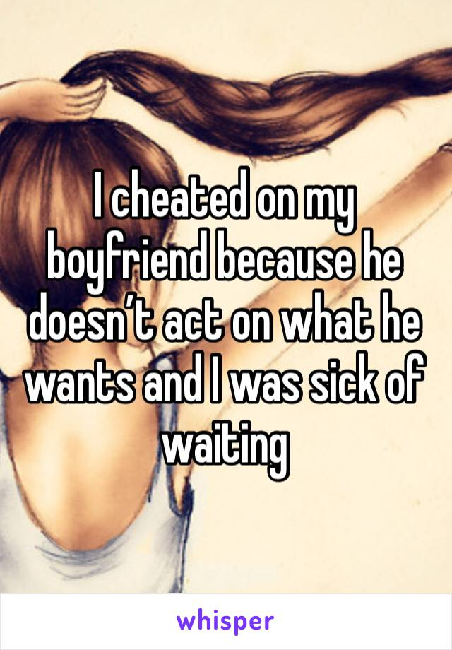 I cheated on my boyfriend because he doesn't act on what he wants and I was sick of waiting