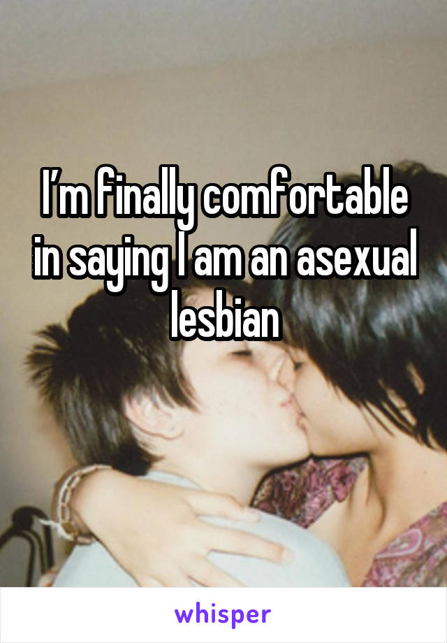 I'm finally comfortable in saying I am an asexual lesbian