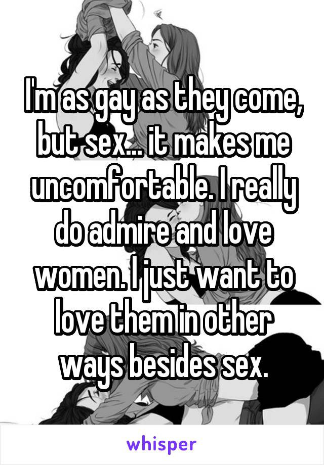 I'm as gay as they come, but sex... it makes me uncomfortable. I really do admire and love women. I just want to love them in other ways besides sex.
