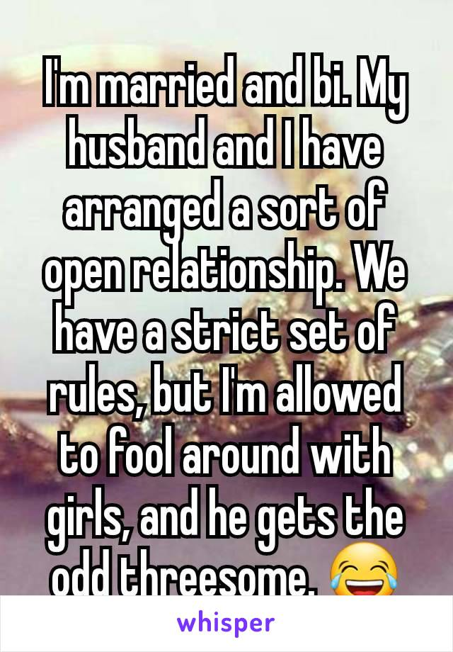 I'm married and bi. My husband and I have arranged a sort of open relationship. We have a strict set of rules, but I'm allowed to fool around with girls, and he gets the odd threesome. 😂
