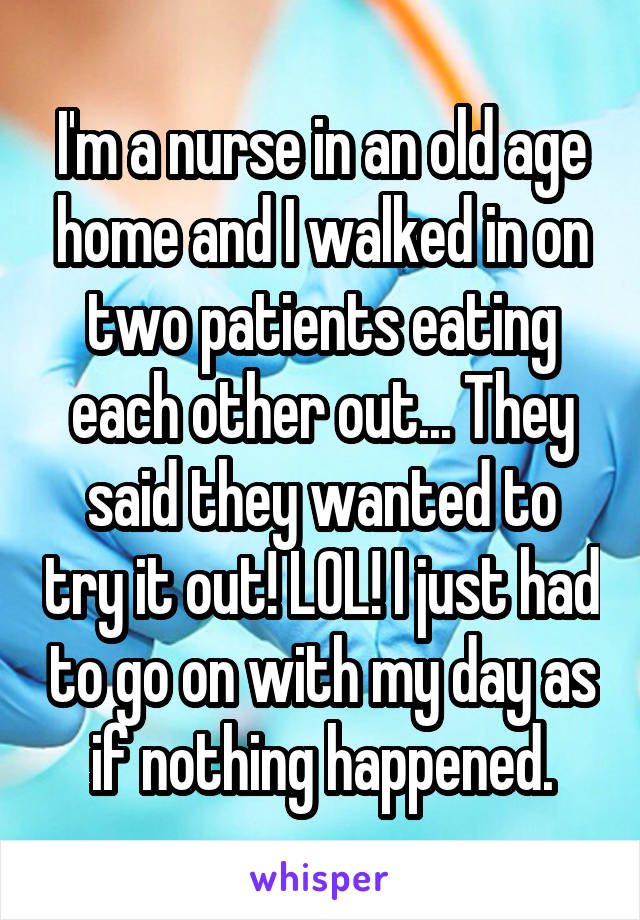 I'm a nurse in an old age home and I walked in on two patients eating each other out... They said they wanted to try it out! LOL! I just had to go on with my day as if nothing happened.
