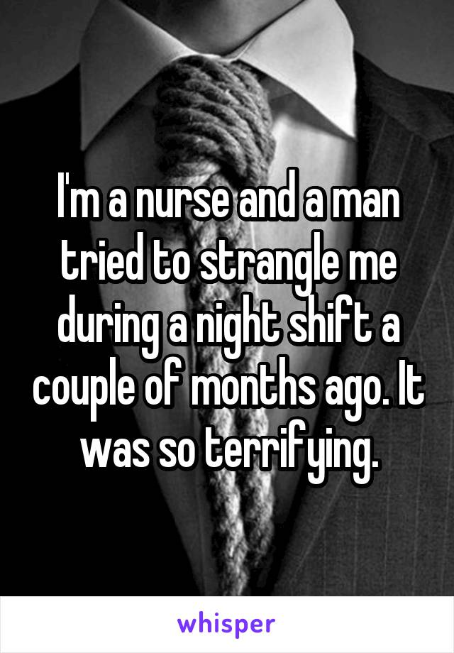 I'm a nurse and a man tried to strangle me during a night shift a couple of months ago. It was so terrifying.