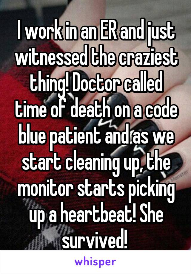 I work in an ER and just witnessed the craziest thing! Doctor called time of death on a code blue patient and as we start cleaning up, the monitor starts picking up a heartbeat! She survived!