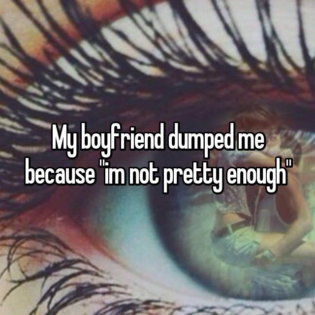 "My boyfriend dumped me because ""im not pretty enough"""
