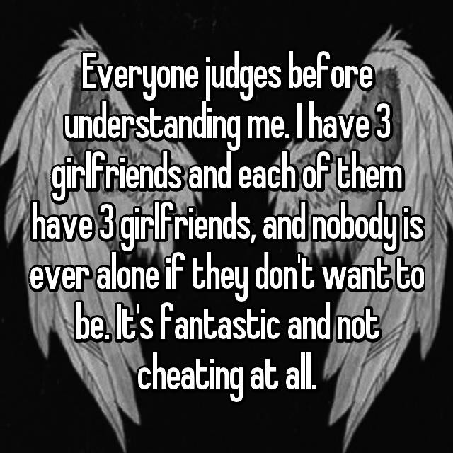 Everyone judges before understanding me. I have 3 girlfriends and each of them have 3 girlfriends, and nobody is ever alone if they don't want to be. It's fantastic and not cheating at all.