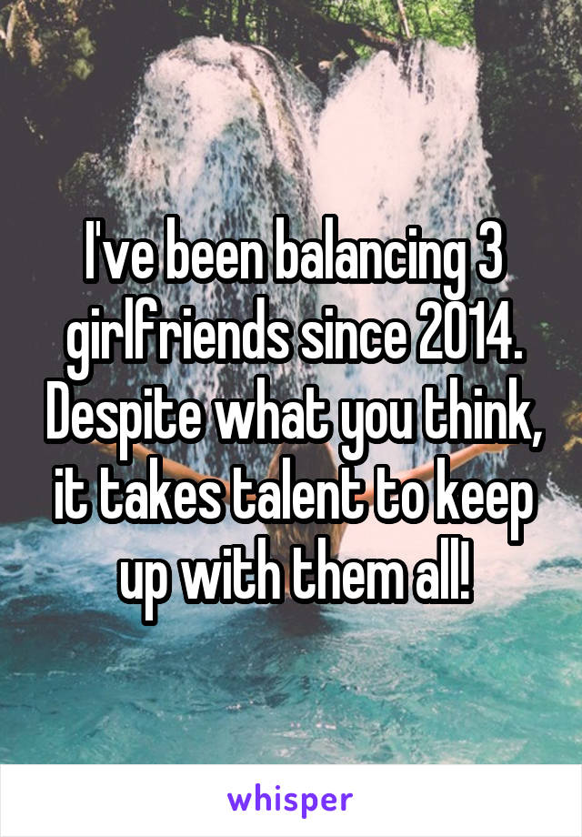 I've been balancing 3 girlfriends since 2014. Despite what you think, it takes talent to keep up with them all!