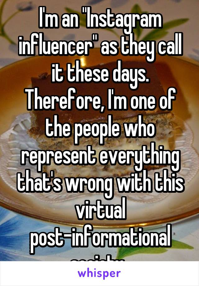 """I'm an """"Instagram influencer"""" as they call it these days. Therefore, I'm one of the people who represent everything that's wrong with this virtual post-informational society."""