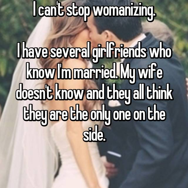 I can't stop womanizing.  I have several girlfriends who know I'm married. My wife doesn't know and they all think they are the only one on the side.