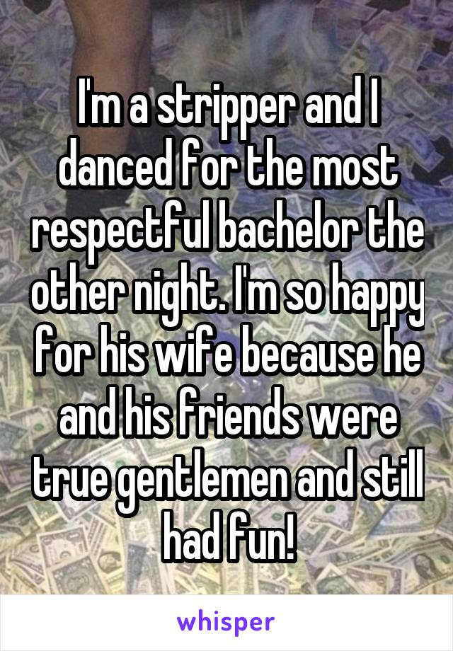 I'm a stripper and I danced for the most respectful bachelor the other night. I'm so happy for his wife because he and his friends were true gentlemen and still had fun!