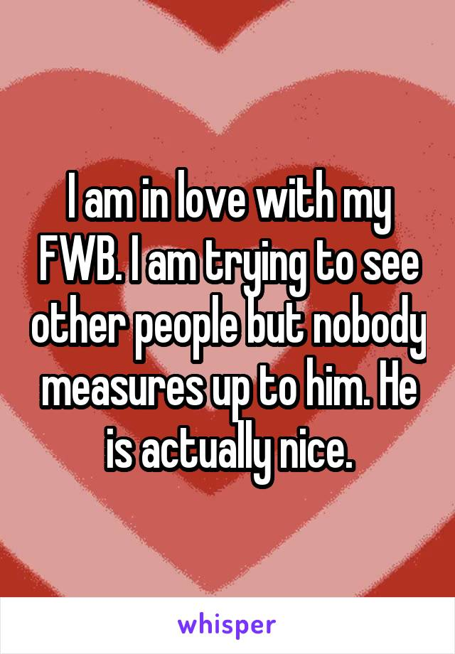 I am in love with my FWB. I am trying to see other people but nobody measures up to him. He is actually nice.