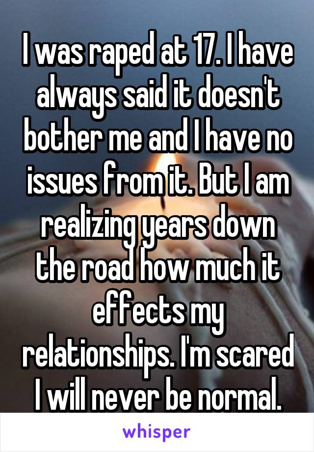 I was raped at 17. I have always said it doesn't bother me and I have no issues from it. But I am realizing years down the road how much it effects my relationships. I'm scared I will never be normal.
