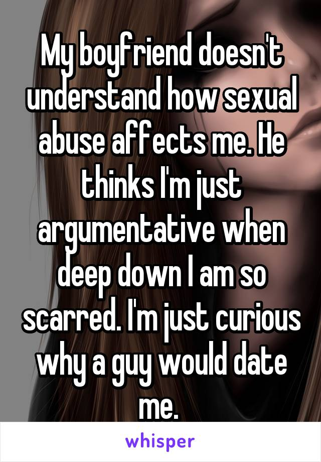 My boyfriend doesn't understand how sexual abuse affects me. He thinks I'm just argumentative when deep down I am so scarred. I'm just curious why a guy would date me.