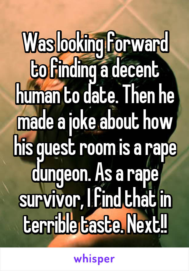 Was looking forward to finding a decent human to date. Then he made a joke about how his guest room is a rape dungeon. As a rape survivor, I find that in terrible taste. Next!!