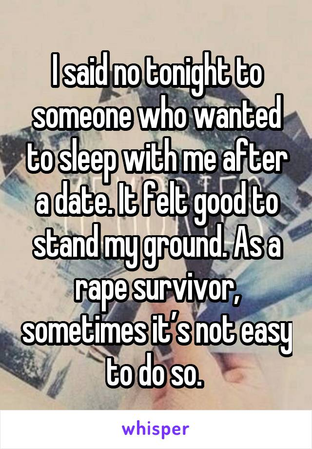 I said no tonight to someone who wanted to sleep with me after a date. It felt good to stand my ground. As a rape survivor, sometimes it's not easy to do so.
