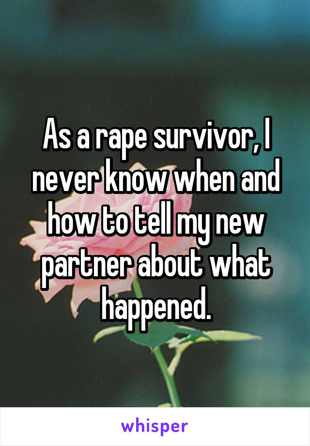 As a rape survivor, I never know when and how to tell my new partner about what happened.