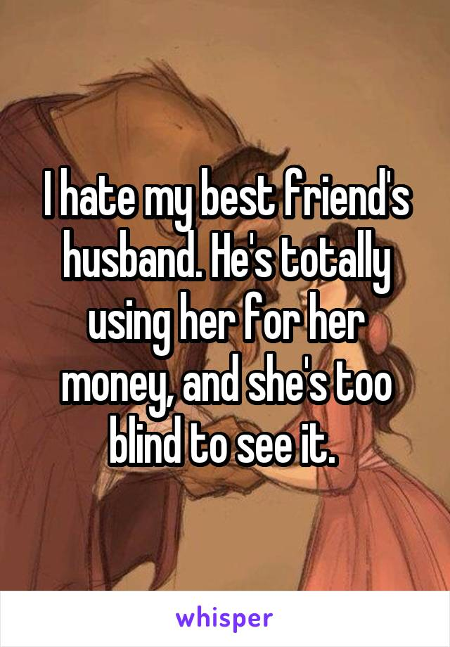 I hate my best friend's husband. He's totally using her for her money, and she's too blind to see it.