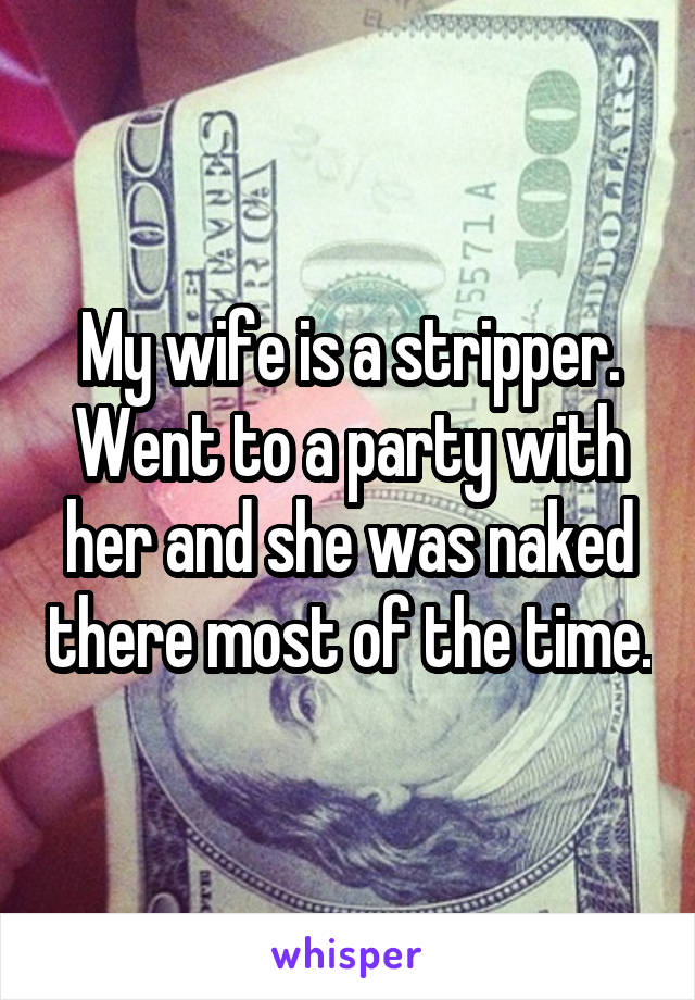 My wife is a stripper. Went to a party with her and she was naked there most of the time.