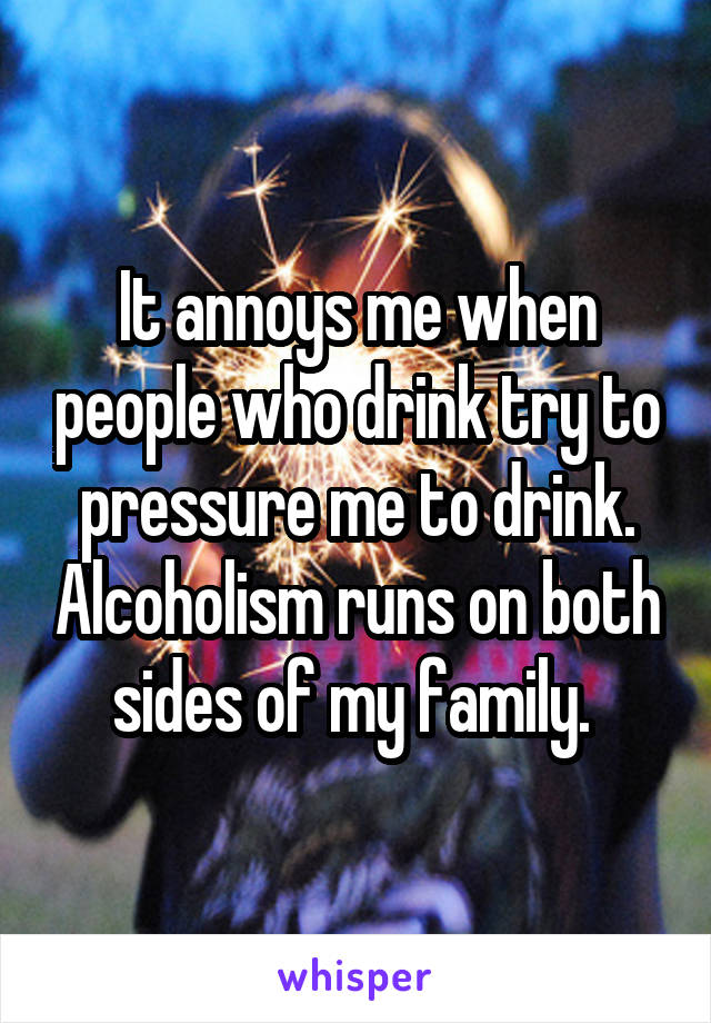 It annoys me when people who drink try to pressure me to drink. Alcoholism runs on both sides of my family.