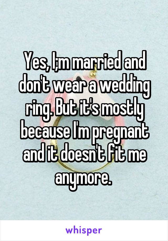 Yes, I;m married and don't wear a wedding ring. But it's mostly because I'm pregnant and it doesn't fit me anymore.