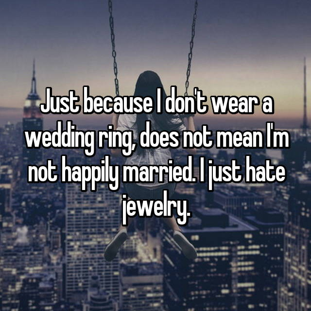 Just because I don't wear a wedding ring, does not mean I'm not happily married. I just hate jewelry.