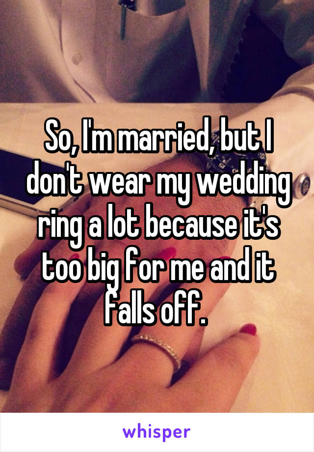 So, I'm married, but I don't wear my wedding ring a lot because it's too big for me and it falls off.