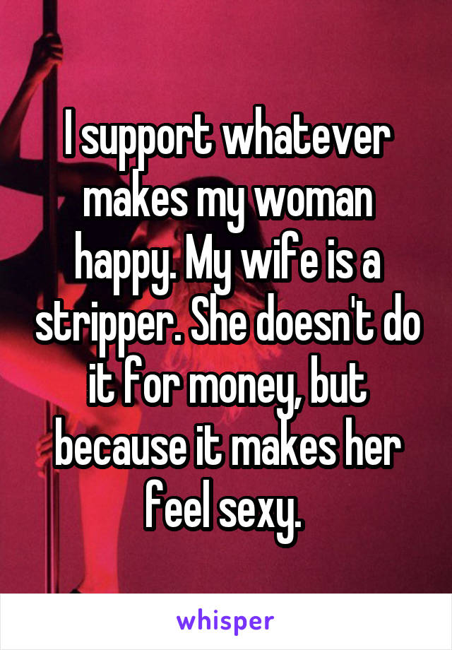 I support whatever makes my woman happy. My wife is a stripper. She doesn't do it for money, but because it makes her feel sexy.
