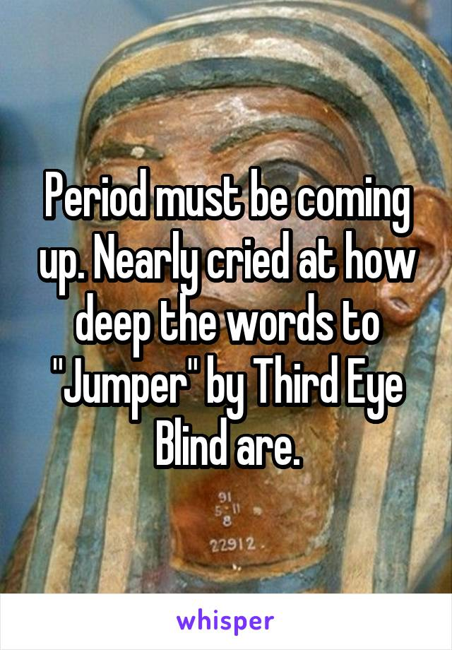 """Period must be coming up. Nearly cried at how deep the words to """"Jumper"""" by Third Eye Blind are."""