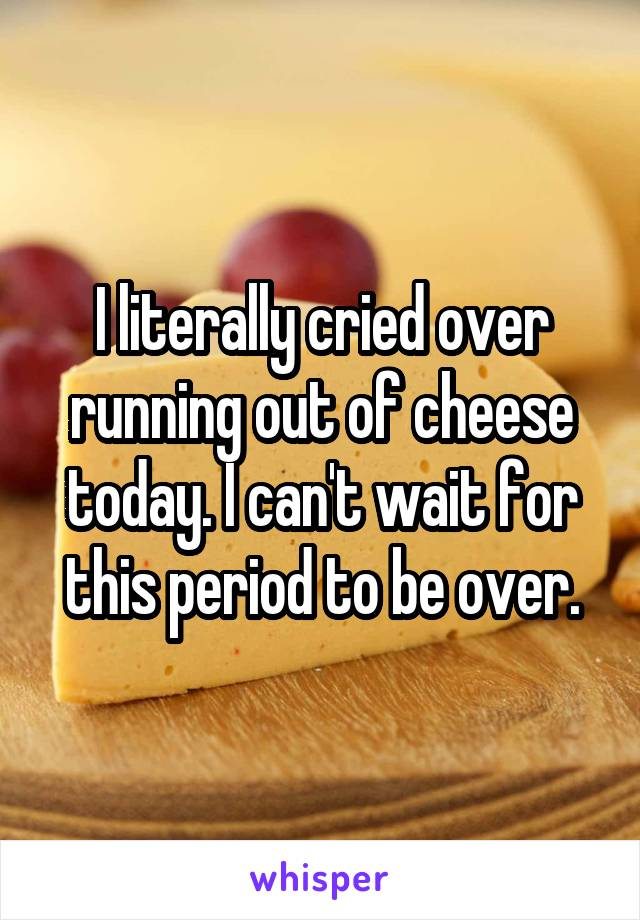 I literally cried over running out of cheese today. I can't wait for this period to be over.