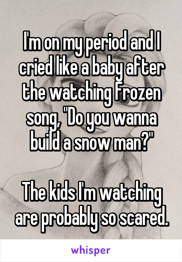 """I'm on my period and I cried like a baby after the watching Frozen song, """"Do you wanna build a snow man?""""  The kids I'm watching are probably so scared."""