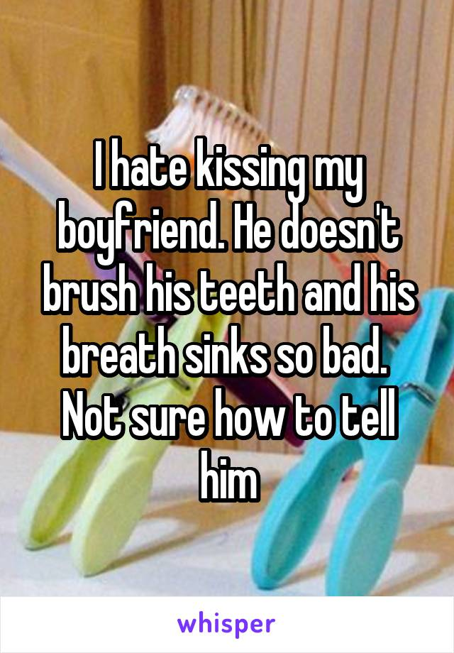 I hate kissing my boyfriend. He doesn't brush his teeth and his breath sinks so bad.  Not sure how to tell him