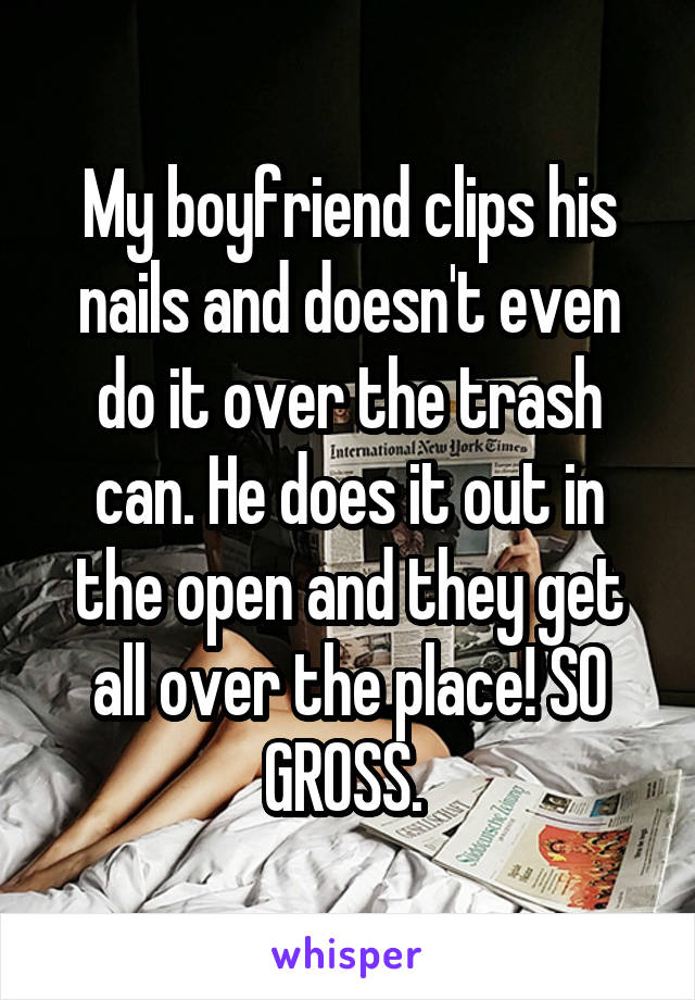 My boyfriend clips his nails and doesn't even do it over the trash can. He does it out in the open and they get all over the place! SO GROSS.