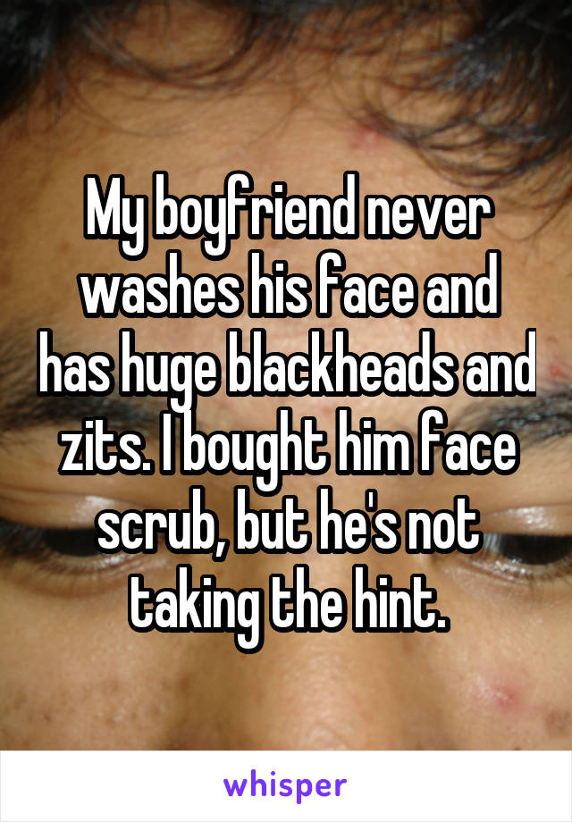 My boyfriend never washes his face and has huge blackheads and zits. I bought him face scrub, but he's not taking the hint.