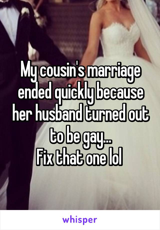 My cousin's marriage ended quickly because her husband turned out to be gay... Fix that one lol