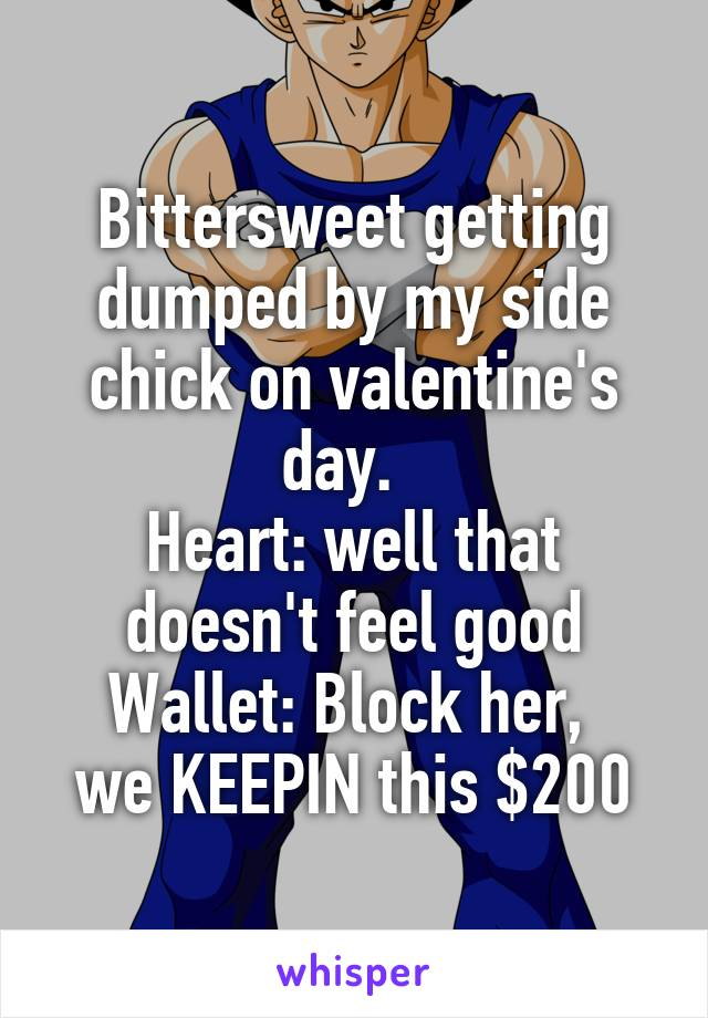Bittersweet getting dumped by my side chick on valentine's day.   Heart: well that doesn't feel good Wallet: Block her,  we KEEPIN this $200