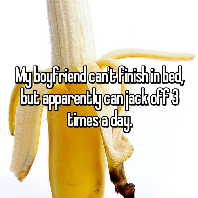 My boyfriend can't finish in bed, but apparently can jack off 3 times a day.