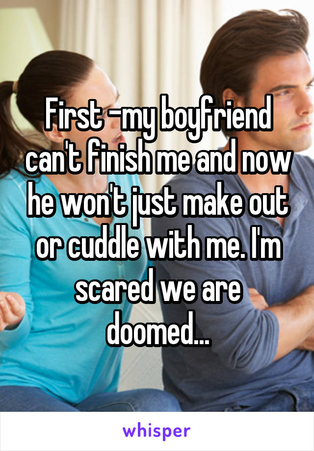 First -my boyfriend can't finish me and now he won't just make out or cuddle with me. I'm scared we are doomed...