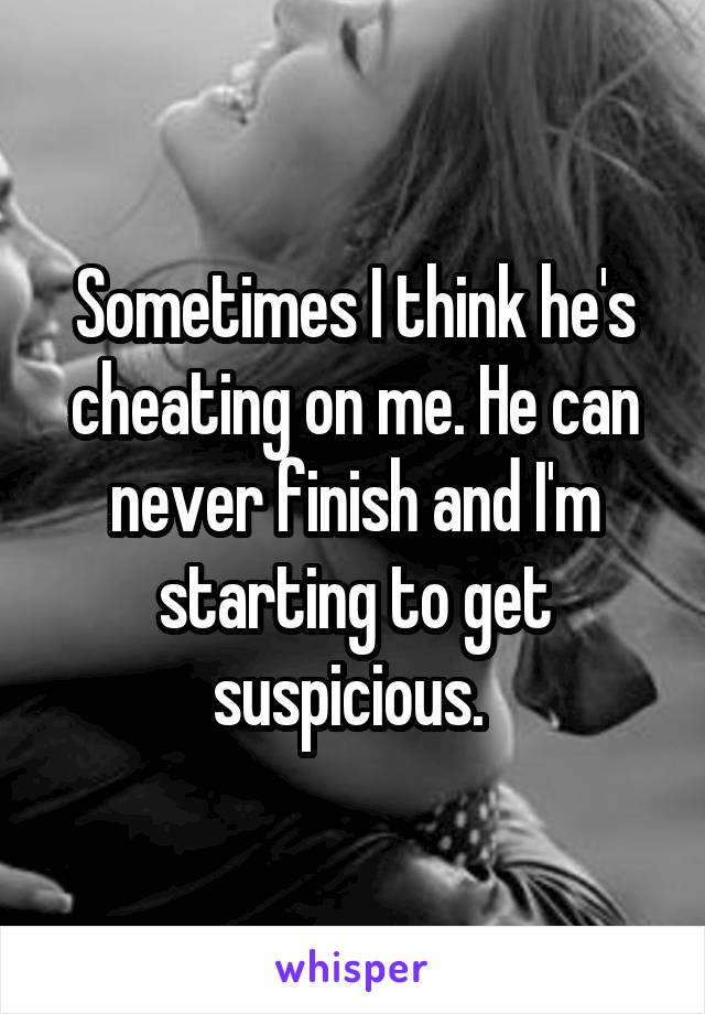 Sometimes I think he's cheating on me. He can never finish and I'm starting to get suspicious.