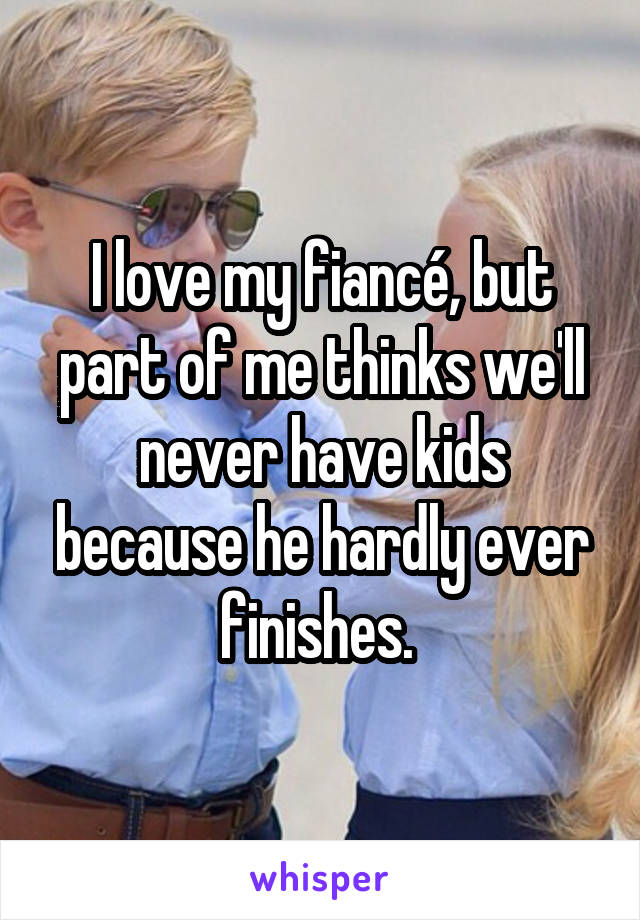 I love my fiancé, but part of me thinks we'll never have kids because he hardly ever finishes.
