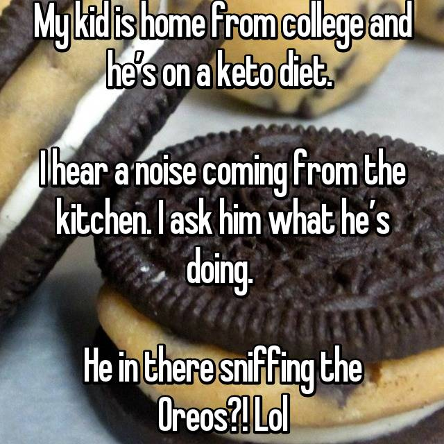 My kid is home from college and he's on a keto diet.   I hear a noise coming from the kitchen. I ask him what he's doing.   He in there sniffing the Oreos?! Lol